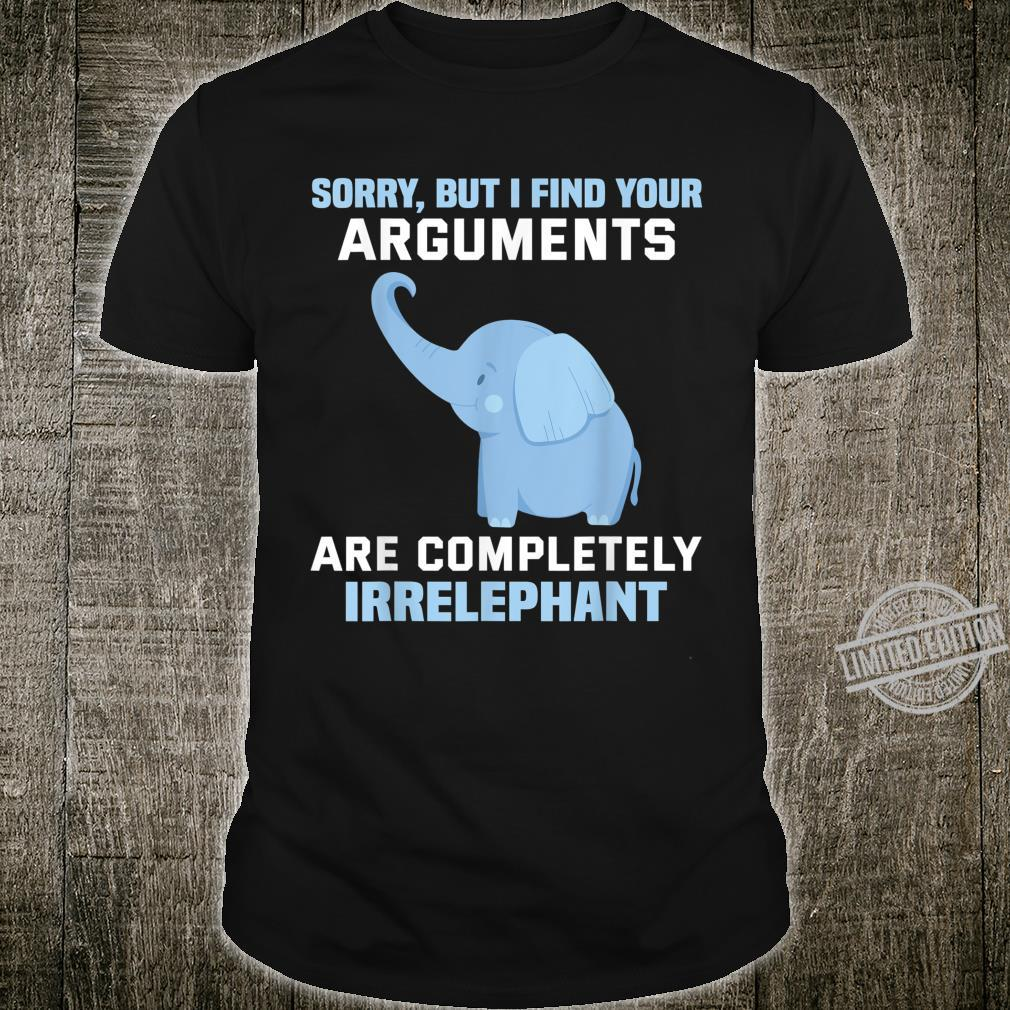 Sorry but I find your arguments are completely irrelephant Shirt