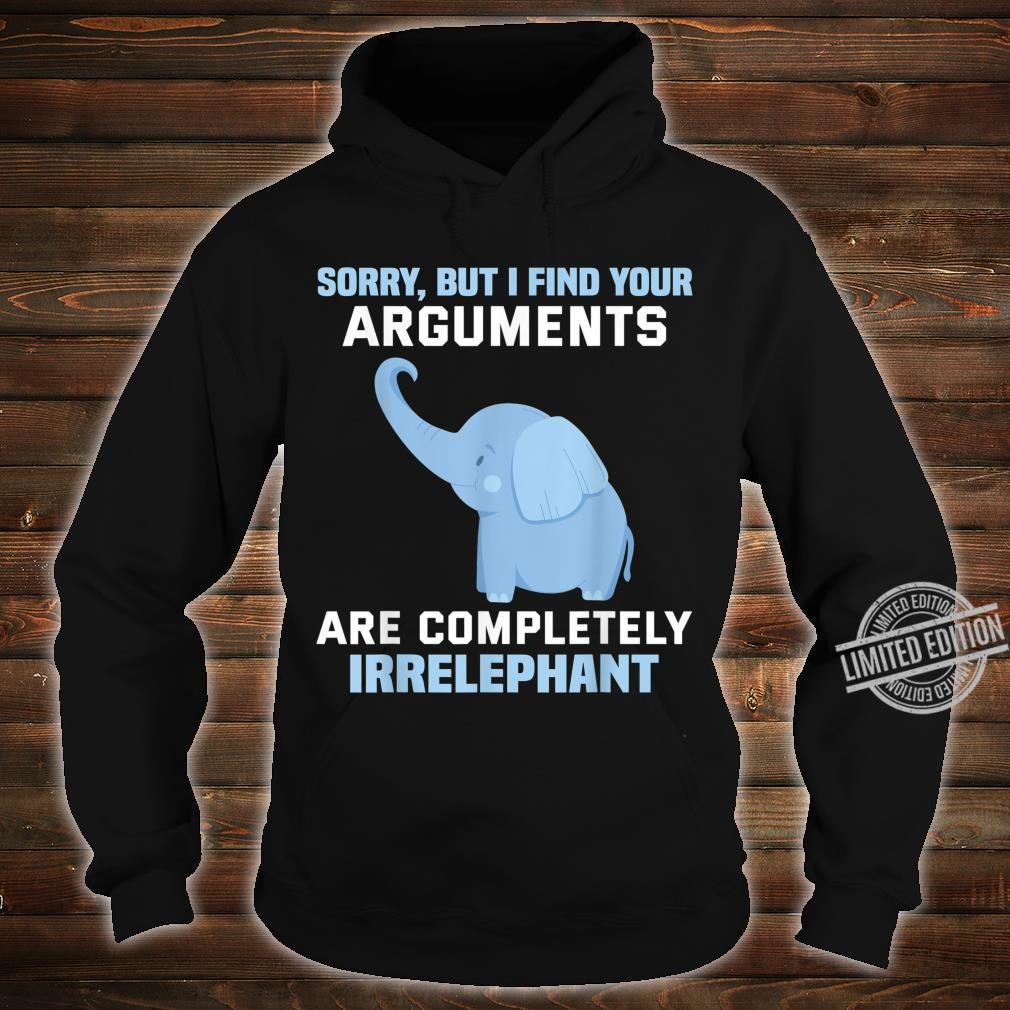 Sorry but I find your arguments are completely irrelephant Shirt hoodie