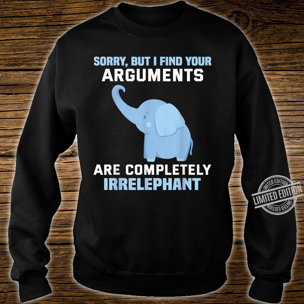 Sorry but I find your arguments are completely irrelephant Shirt sweater