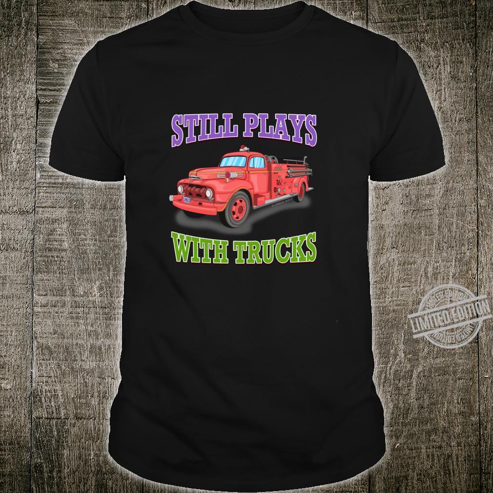 Still Plays With Trucks Fire Truck Firefighter Novelty Shirt